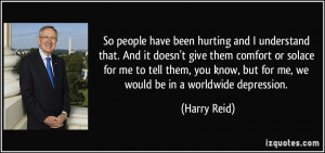 So people have been hurting and I understand that. And it doesn't give ...