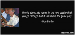 ... which you go through, but it's all about the game play. - Don Bluth