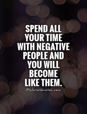 Spend all your time with negative people and you will become like them ...