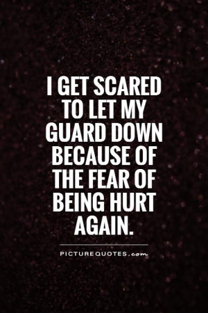 get scared to let my guard down because of the fear of being hurt ...