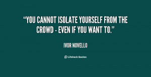 You cannot isolate yourself from the crowd - even if you want to ...