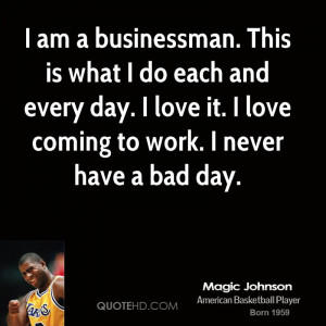 am a businessman. This is what I do each and every day. I love it. I ...