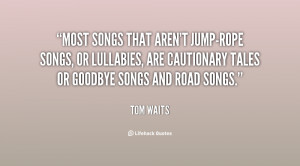 ... or lullabies, are cautionary tales or goodbye songs and road songs