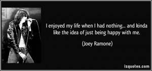 ... and kinda like the idea of just being happy with me. - Joey Ramone