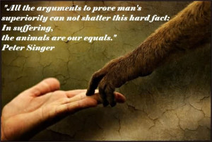 "... Hard Fact. In Suffering, The Animals Are Our Equals"" - Peter Singer"