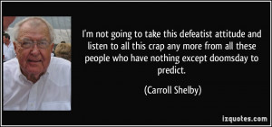... people who have nothing except doomsday to predict. - Carroll Shelby