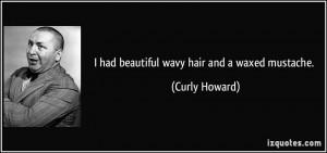 had beautiful wavy hair and a waxed mustache. - Curly Howard