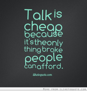 Talk is cheap because its the only thing broke people can afford.