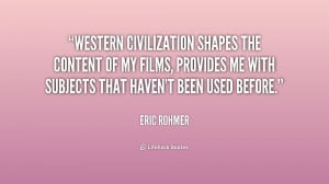 Western civilization shapes the content of my films, provides me with ...