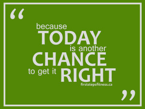 Fitness quote: Because today is another chance to get it right.