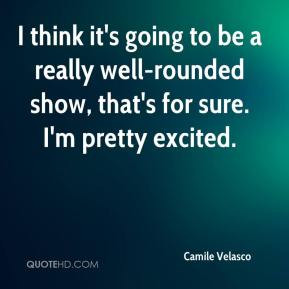 Camile Velasco - I think it's going to be a really well-rounded show ...