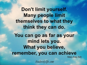Don't limit yourself. Many people limit themselves to what they ...