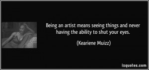 Being an artist means seeing things and never having the ability to ...