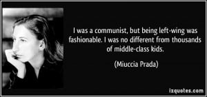 was a communist, but being left-wing was fashionable. I was no ...