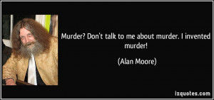 Murder? Don't talk to me about murder. I invented murder! - Alan Moore