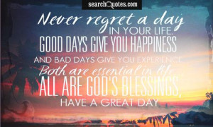 Never regret a day in your life. Good days give you happiness and bad ...