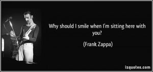 Why should I smile when I'm sitting here with you? - Frank Zappa