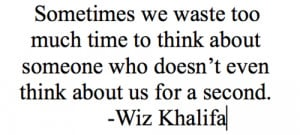 Sometimes we waste too much time to think about someone who doesn't ...
