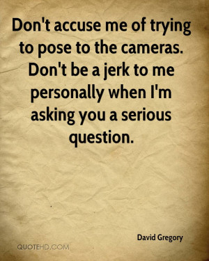 Don't accuse me of trying to pose to the cameras. Don't be a jerk to ...