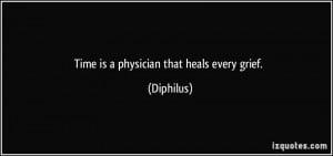 Time is a physician that heals every grief. - Diphilus