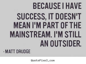 ... mainstream. I'm still an outsider. - Matt Drudge. View more images