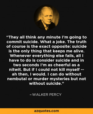 ... nembutal or murder mysteries but not without suicide. - Walker Percy