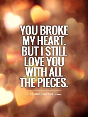 he broke my heart quotes but i stil he broke my heart quotes but i