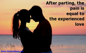 After parting, the pain is equal to the experienced love - Love Quotes ...