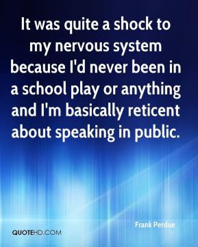 Frank Perdue - It was quite a shock to my nervous system because I'd ...