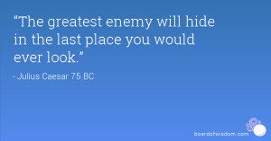 ... The greatest enemy will hide in the last place you would ever look