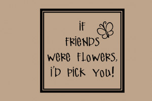 If Friends were flowers id pick you Decal Quotes Words Wall Letters ...