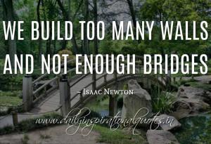 We build too many walls and not enough bridges. ~ Isaac Newton ...