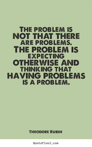 Life quotes - The problem is not that there are problems. the problem ...