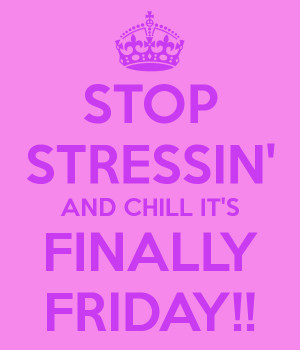STOP STRESSIN' AND CHILL IT'S FINALLY FRIDAY!!