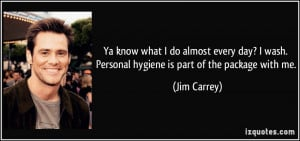 ... wash. Personal hygiene is part of the package with me. - Jim Carrey