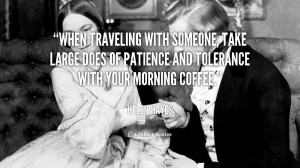 When traveling with someone, take large does of patience and tolerance ...