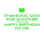THANKING GOD FOR ANOTHER YEAR OF LIFE HAPPY BIRTHDAY TO ME!