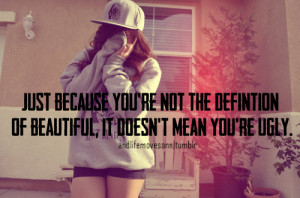 ... you're not the definition of beautiful, it's doesn't mean you're ugly
