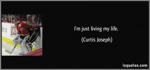 just living my life. - Curtis Joseph
