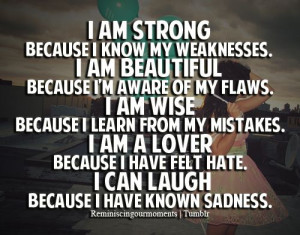 am strong because I know my weakness. I am beautiful because I'm ...