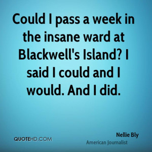 Could I pass a week in the insane ward at Blackwell's Island? I said I ...