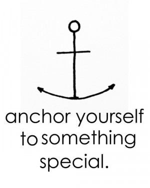 Anchor yourself to something special.