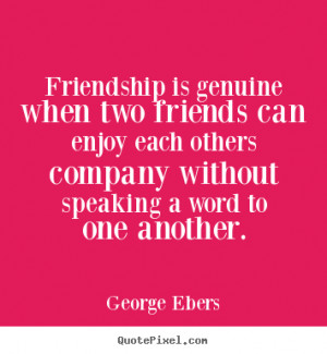 Quote about friendship - Friendship is genuine when two friends can ...