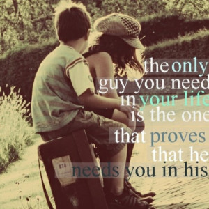 ... guy you need in your life is the one that proves that he needs you in