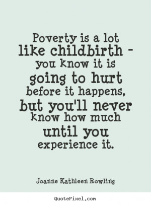 Poverty is a lot like childbirth - you know it is going to hurt before ...