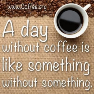 day without coffee is like something without something.