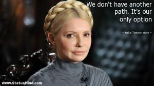 ... path. It's our only option - Yulia Tymoshenko Quotes - StatusMind.com
