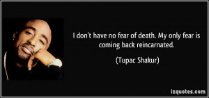 ... no fear of death. My only fear is coming back reincarnated. - Tupac