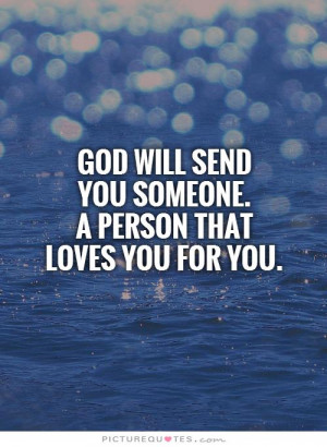God will send you someone. A person that loves you for YOU. Picture ...