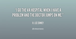 go the VA Hospital when I have a problem and the doctor jumps on me